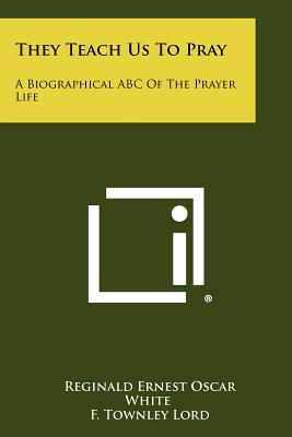 They Teach Us To Pray: A Biographical ABC Of The Prayer Life, White, Reginald Ernest Oscar