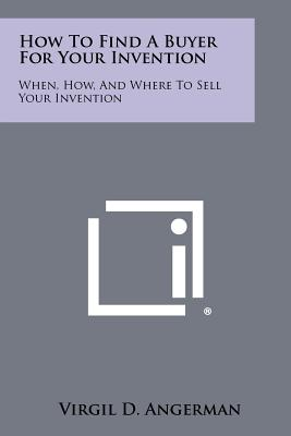 How To Find A Buyer For Your Invention: When, How, And Where To Sell Your Invention, Angerman, Virgil D.