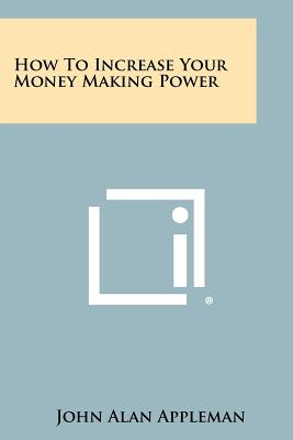 How To Increase Your Money Making Power, Appleman, John Alan