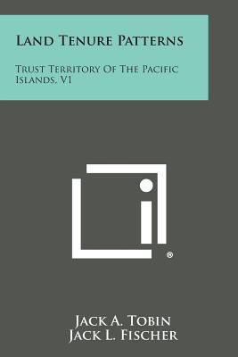 Land Tenure Patterns: Trust Territory of the Pacific Islands, V1, Tobin, Jack a.; Fischer, Jack L.; Emerick, Richard G.