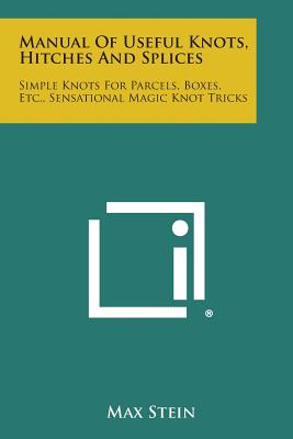 Manual of Useful Knots, Hitches and Splices: Simple Knots for Parcels, Boxes, Etc., Sensational Magic Knot Tricks