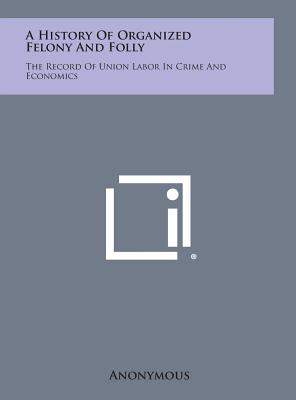 A History of Organized Felony and Folly: The Record of Union Labor in Crime and Economics, Anonymous
