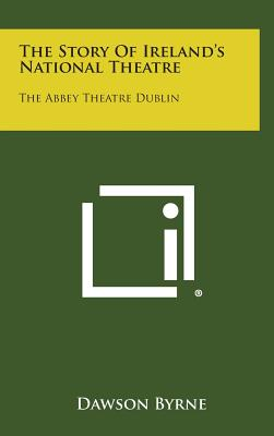 The Story of Ireland's National Theatre: The Abbey Theatre Dublin, Byrne, Dawson