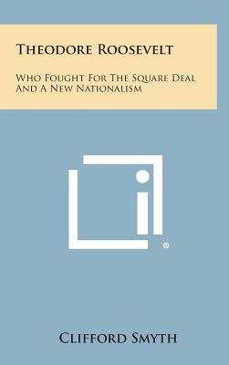 Theodore Roosevelt: Who Fought for the Square Deal and a New Nationalism, Smyth, Clifford