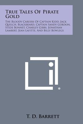 True Tales of Pirate Gold: The Bloody Careers of Captain Kidd, Jack Quelch, Blackbeard, Captain Sandy Gordon, Stede Bonnet, Charley Gibbs, Jonath, Barrett, T. D.