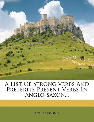 A List Of Strong Verbs And Preterite Present Verbs In Anglo-saxon..., Louise Pound (Author)