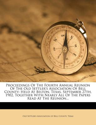 Proceedings Of The Fourth Annual Reunion Of The Old Settler's Association Of Bell County: Held At Belton, Texas, September 27th, 1902, Together With Nearly All Of The Papers Read At The Reunion...