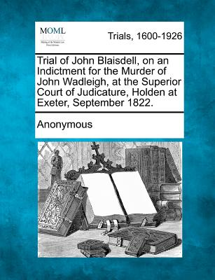 Trial of John Blaisdell, on an Indictment for the Murder of John Wadleigh, at the Superior Court of Judicature, Holden at Exeter, September 1822., Anonymous
