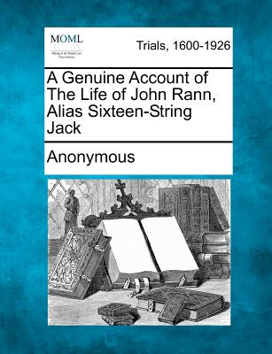 A Genuine Account of The Life of John Rann, Alias Sixteen-String Jack, Anonymous