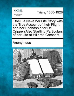 Ethel Le Neve her Life Story with the True Account of their Flight and her Friendship for Dr. Crippen Also Startling Particulars of her Life at Hilldrop Crescent, Anonymous