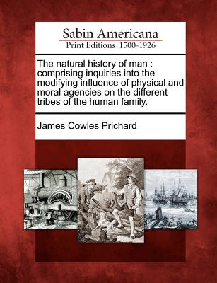 The natural history of man: comprising inquiries into the modifying influence of physical and moral agencies on the different tribes of the human family., Prichard, James Cowles