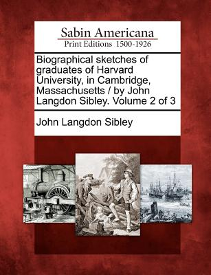 Image for Biographical sketches of graduates of Harvard University, in Cambridge, Massachusetts / by John Langdon Sibley. Volume 2 of 3