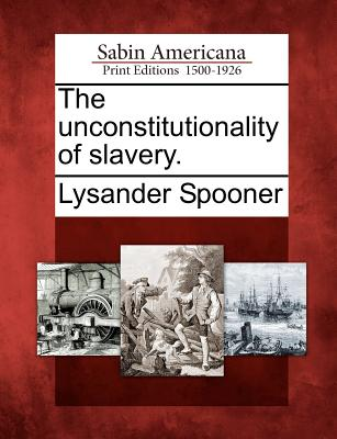 The unconstitutionality of slavery., Spooner, Lysander