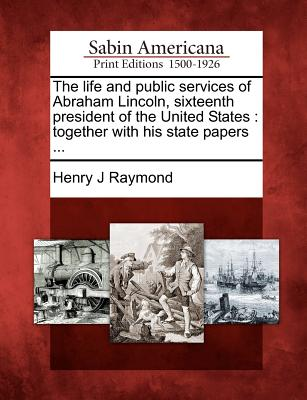 Image for The life and public services of Abraham Lincoln, sixteenth president of the United States: together with his state papers ...