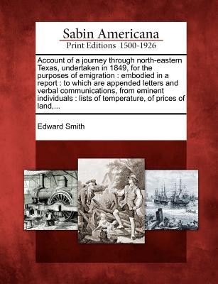 Account of a journey through north-eastern Texas, undertaken in 1849, for the purposes of emigration: embodied in a report : to which are appended ... : lists of temperature, of prices of land,..., Smith, Edward