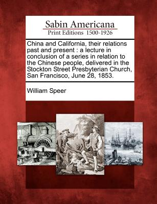 China and California, their relations past and present: a lecture in conclusion of a series in relation to the Chinese people, delivered in the ... Church, San Francisco, June 28, 1853., Speer, William