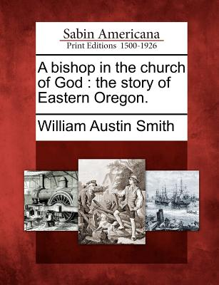 A bishop in the church of God: the story of Eastern Oregon., Smith, William Austin