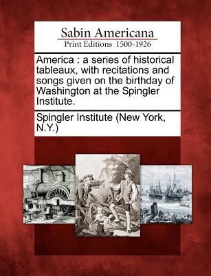 Image for America: a series of historical tableaux, with recitations and songs given on the birthday of Washington at the Spingler Institute.