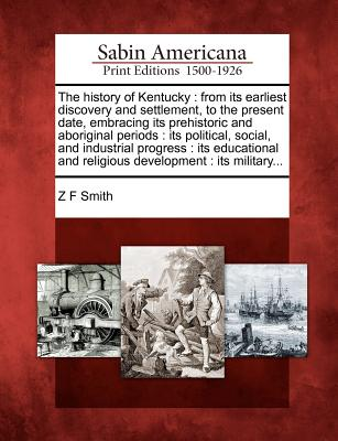 The history of Kentucky: from its earliest discovery and settlement, to the present date, embracing its prehistoric and aboriginal periods : its ... and religious development : its military..., Smith, Z F