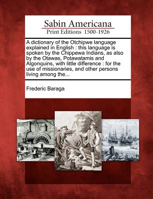 Image for A dictionary of the Otchipwe language explained in English: this language is spoken by the Chippewa Indians, as also by the Otawas, Potawatamis and ... and other persons living among the...