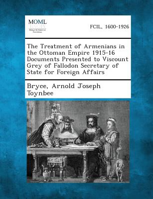 The Treatment of Armenians in the Ottoman Empire 1915-16 Documents Presented to Viscount Grey of Fallodon Secretary of State for Foreign Affairs, Bryce; Toynbee, Arnold Joseph