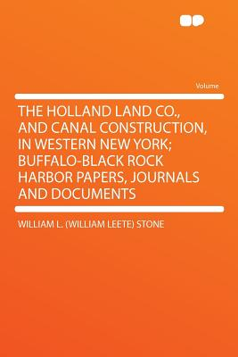 The Holland Land Co., and Canal Construction, in Western New York; Buffalo-Black Rock Harbor Papers, Journals and Documents, Stone, William L. (William Leete)