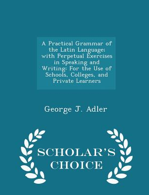 A Practical Grammar of the Latin Language; with Perpetual Exercises in Speaking and Writing: For the Use of Schools, Colleges, and Private Learners - Scholar's Choice Edition, Adler, George J.