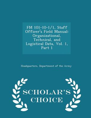FM 101-10-1/1, Staff Officer's Field Manual: Organizational, Technical, and Logistical Data, Vol. 1, Part 1 - Scholar's Choice Edition