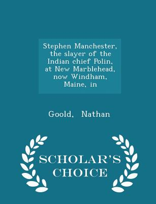 Stephen Manchester, the slayer of the Indian chief Polin, at New Marblehead, now Windham, Maine, in - Scholar's Choice Edition, Nathan, Goold