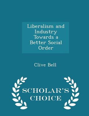 Liberalism and Industry Towards a Better Social Order - Scholar's Choice Edition, Bell, Clive