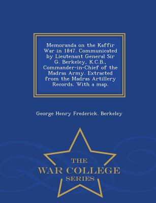 Memoranda on the Kaffir War in 1847. Communicated by Lieutenant General Sir G. Berkeley, K.C.B., Commander-in-Chief of the Madras Army. Extracted from ... Records. With a map. - War College Series, Berkeley, George Henry Frederick.