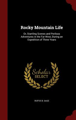 Rocky Mountain Life: Or, Startling Scenes and Perilous Adventures in the Far West, During an Expedition of Three Years, Sage, Rufus B.