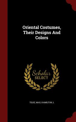 Oriental Costumes, Their Designs And Colors, Max, Tilke; L, Hamilton