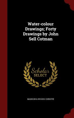 Water-colour Drawings; Forty Drawings by John Sell Cotman, Christie, Manson & Woods