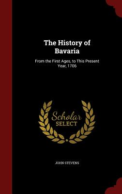 The History of Bavaria: From the First Ages, to This Present Year, 1706, Stevens, John