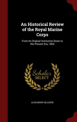 An Historical Review of the Royal Marine Corps: From Its Original Institution Down to the Present Era, 1803, Gillespie, Alexander