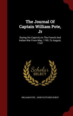 The Journal Of Captain William Pote, Jr: During His Captivity In The French And Indian War From May, 1745, To August, 1747, Pote, William