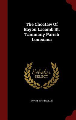 The Choctaw Of Bayou Lacomb St. Tammany Parish Louisiana