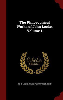 The Philosophical Works of John Locke, Volume 1, Locke, John; St. John, James Augustus