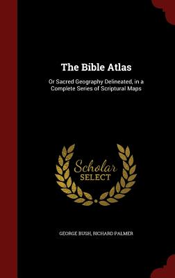 The Bible Atlas: Or Sacred Geography Delineated, in a Complete Series of Scriptural Maps, Bush, George; Palmer, Richard
