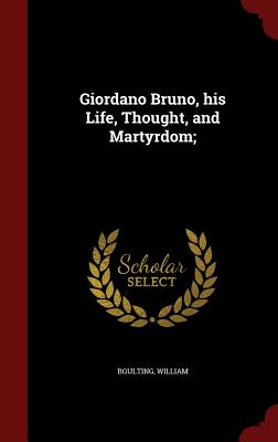 Giordano Bruno, his Life, Thought, and Martyrdom;, Boulting, William