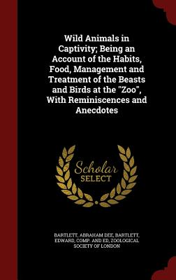 """Wild Animals in Captivity; Being an Account of the Habits, Food, Management and Treatment of the Beasts and Birds at the """"Zoo"""", With Reminiscences and Anecdotes, Bartlett, Abraham Dee; Bartlett, Edward"""
