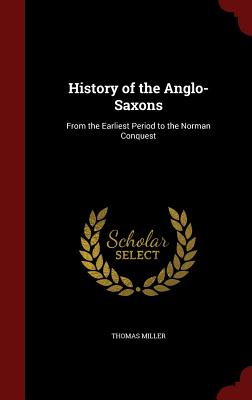 History of the Anglo-Saxons: From the Earliest Period to the Norman Conquest, Miller, Thomas