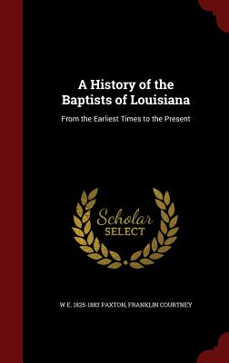Image for A History of the Baptists of Louisiana: From the Earliest Times to the Present