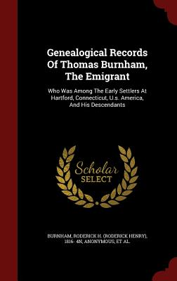 Genealogical Records Of Thomas Burnham, The Emigrant: Who Was Among The Early Settlers At Hartford, Connecticut, U.s. America, And His Descendants