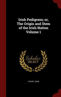 Irish Pedigrees; or, The Origin and Stem of the Irish Nation Volume 1, John, O'Hart
