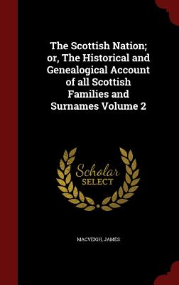 The Scottish Nation; or, The Historical and Genealogical Account of all Scottish Families and Surnames Volume 2, James, MacVeigh