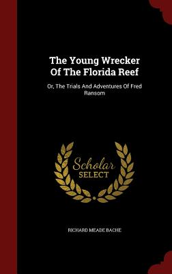 The Young Wrecker Of The Florida Reef: Or, The Trials And Adventures Of Fred Ransom, Bache, Richard Meade