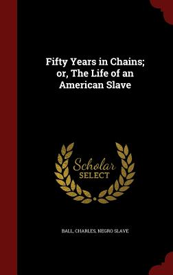 Fifty Years in Chains; or, The Life of an American Slave, Ball, Charles