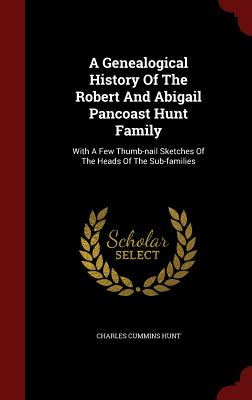 A Genealogical History Of The Robert And Abigail Pancoast Hunt Family: With A Few Thumb-nail Sketches Of The Heads Of The Sub-families, Hunt, Charles Cummins